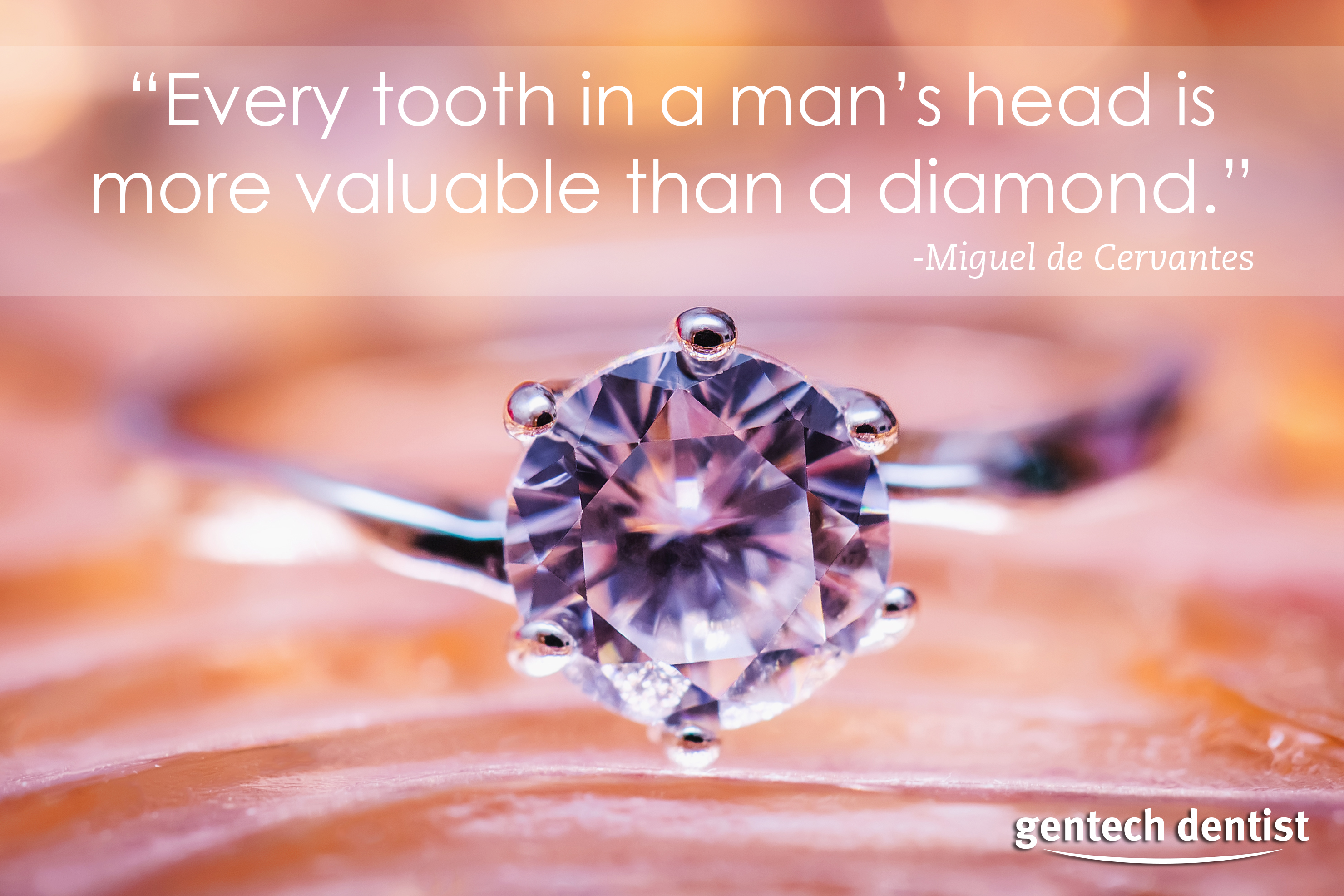 """""""Every tooth in a man's head is more valuable than a diamond"""" - miguel de Cervantes"""